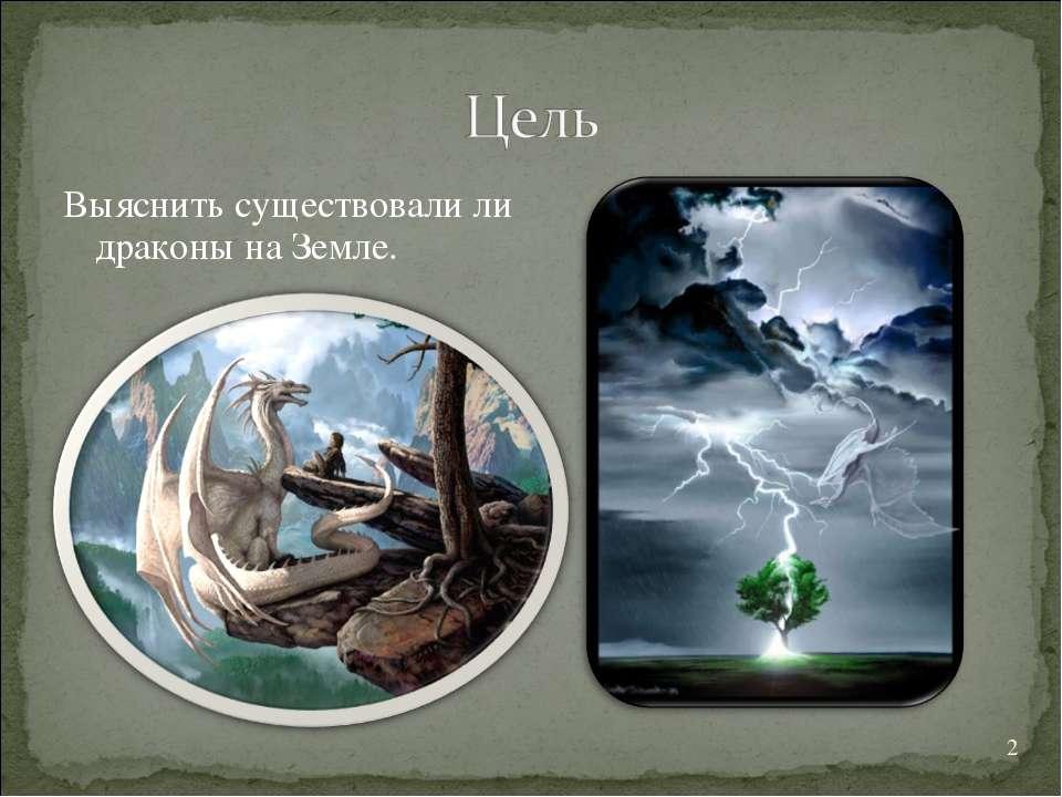 * Выяснить существовали ли драконы на Земле.