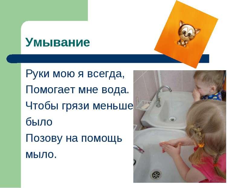 Умывание Руки мою я всегда, Помогает мне вода. Чтобы грязи меньше было Позову...