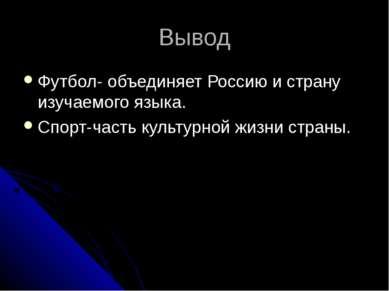 Вывод Футбол- объединяет Россию и страну изучаемого языка. Спорт-часть культу...