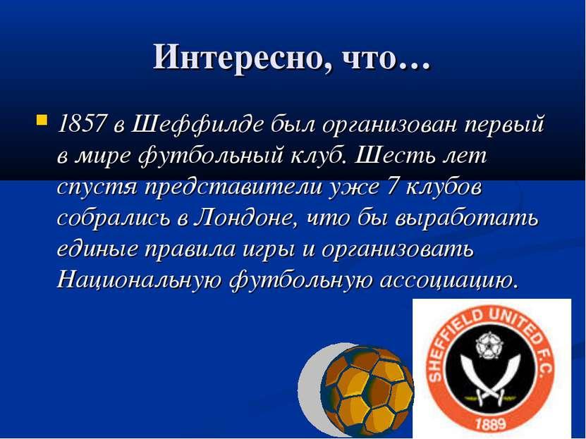 Интересно, что… 1857 в Шеффилде был организован первый в мире футбольный клуб...