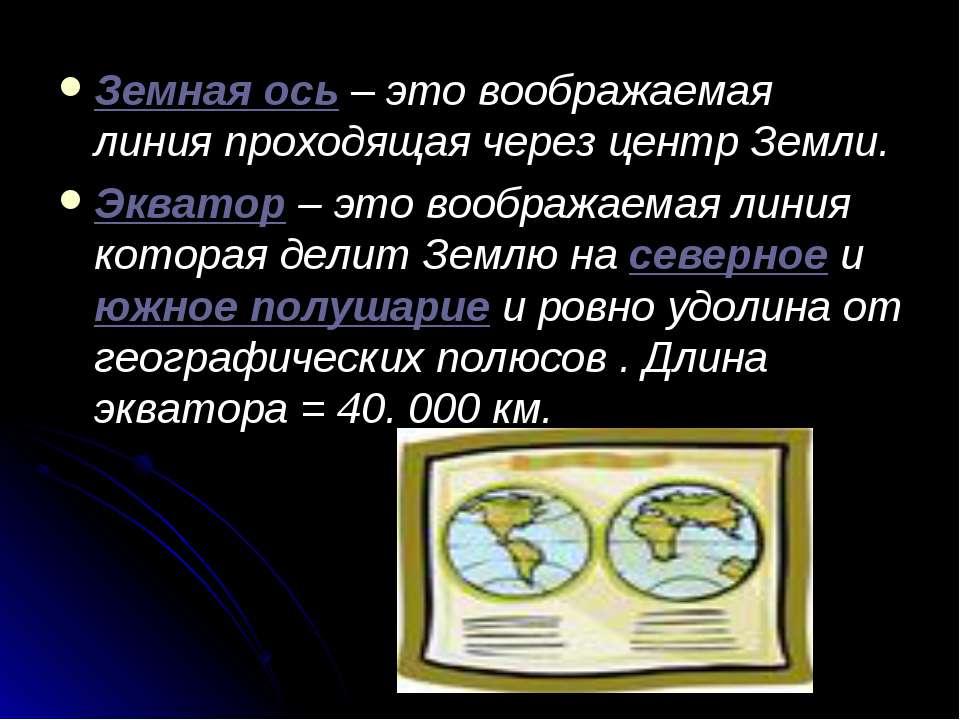 Земная ось – это воображаемая линия проходящая через центр Земли. Экватор – э...