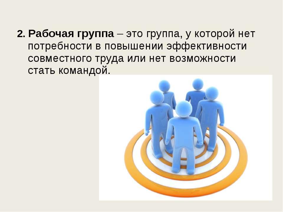 2. Рабочая группа – это группа, у которой нет потребности в повышении эффекти...