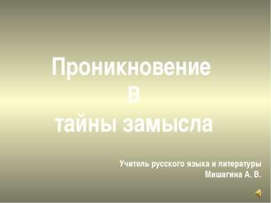 Проникновение В тайны замысла Учитель русского языка и литературы Мишагина А. В.