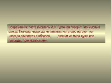 Современник поэта писатель И.С.Тургенев говорит, что мысль в стихах Тютчева «...