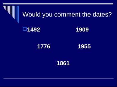 Would you comment the dates? 1492 1909 1776 1955 1861
