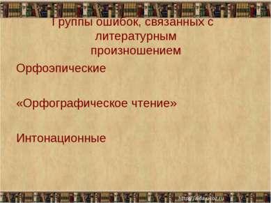 Группы ошибок, связанных с литературным произношением Орфоэпические «Орфограф...