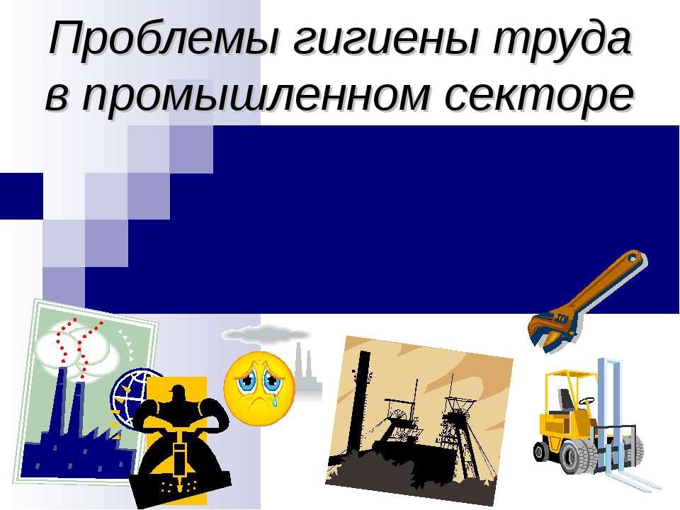 Проблемы гигиены труда в промышленном секторе