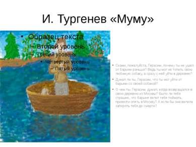 И. Тургенев «Муму» Скажи, пожалуйста, Герасим, почему ты не ушел от барыни ра...