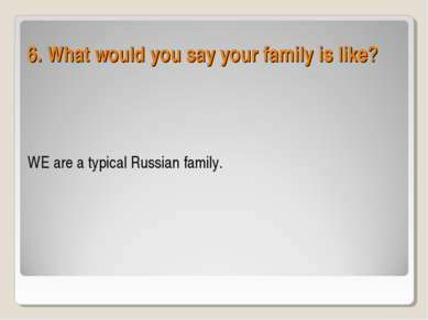 WE are a typical Russian family. 6. What would you say your family is like?