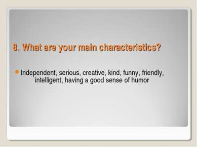 8. What are your main characteristics? Independent, serious, creative, kind, ...