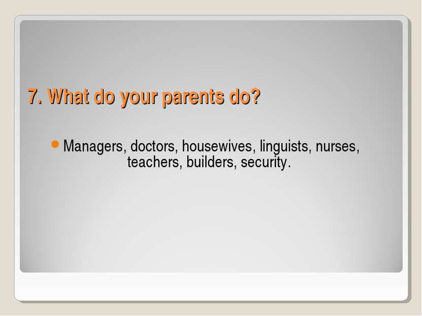 7. What do your parents do? Managers, doctors, housewives, linguists, nurses,...