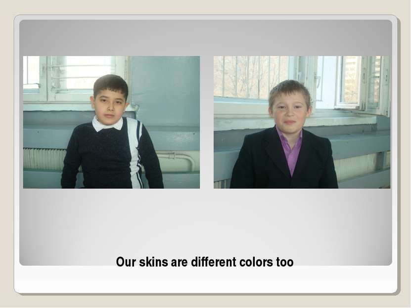 Our skins are different colors too