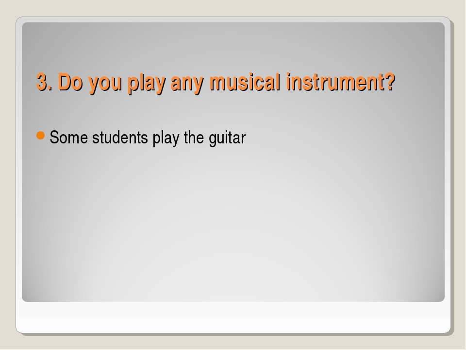 3. Do you play any musical instrument? Some students play the guitar
