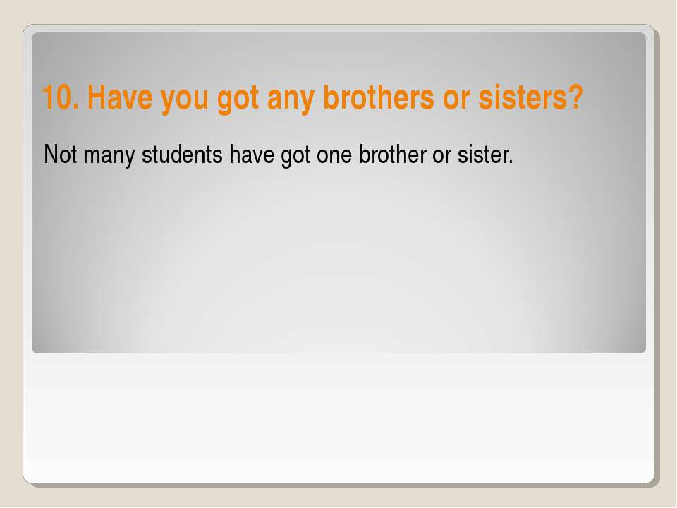 10. Have you got any brothers or sisters? Not many students have got one brot...