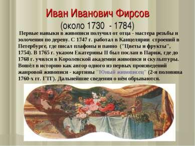 Иван Иванович Фирсов (около 1730 - 1784) Первые навыки в живописи получил от ...