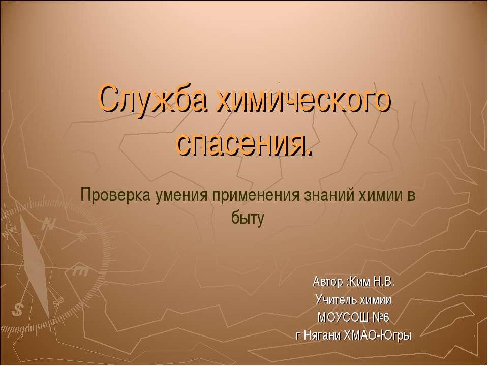 Служба химического спасения. Автор :Ким Н.В. Учитель химии МОУСОШ №6 г Нягани...