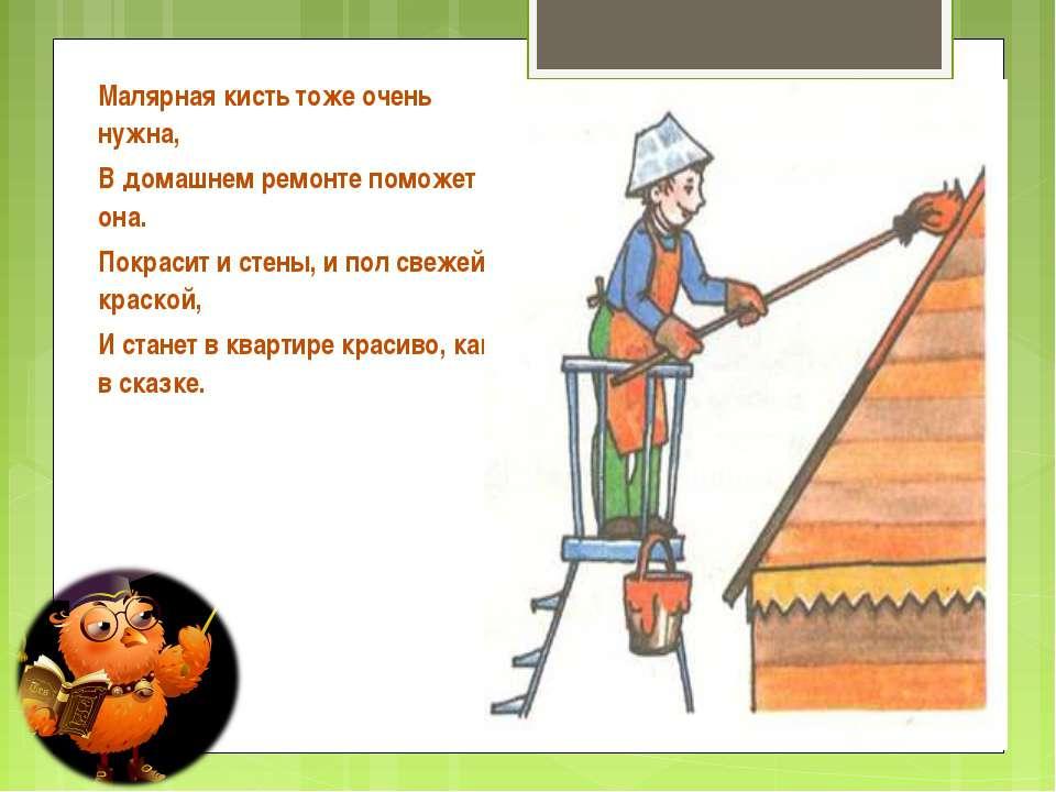 Малярная кисть тоже очень нужна, В домашнем ремонте поможет она. Покрасит и с...