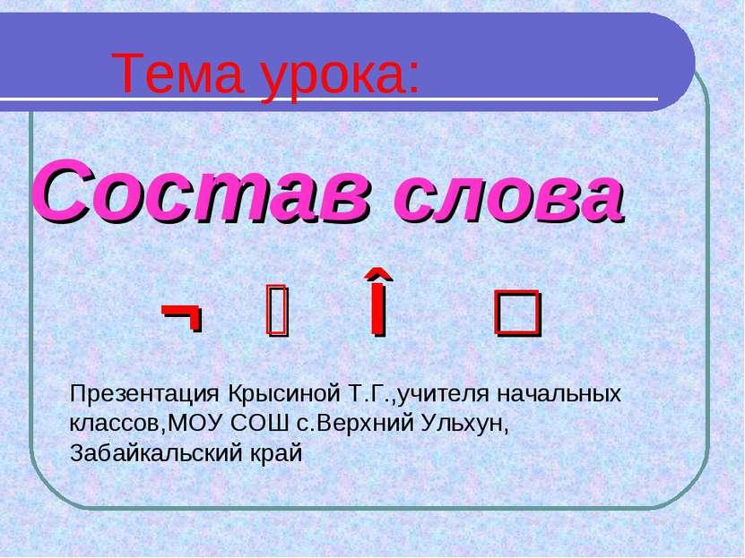 Состав слова Тема урока: ¬ ⁀ ∧ □ Презентация Крысиной Т.Г.,учителя начальных ...