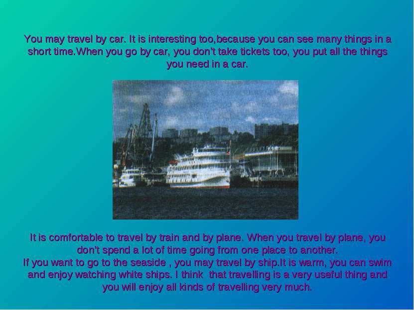 You may travel by car. It is interesting too,because you can see many things ...