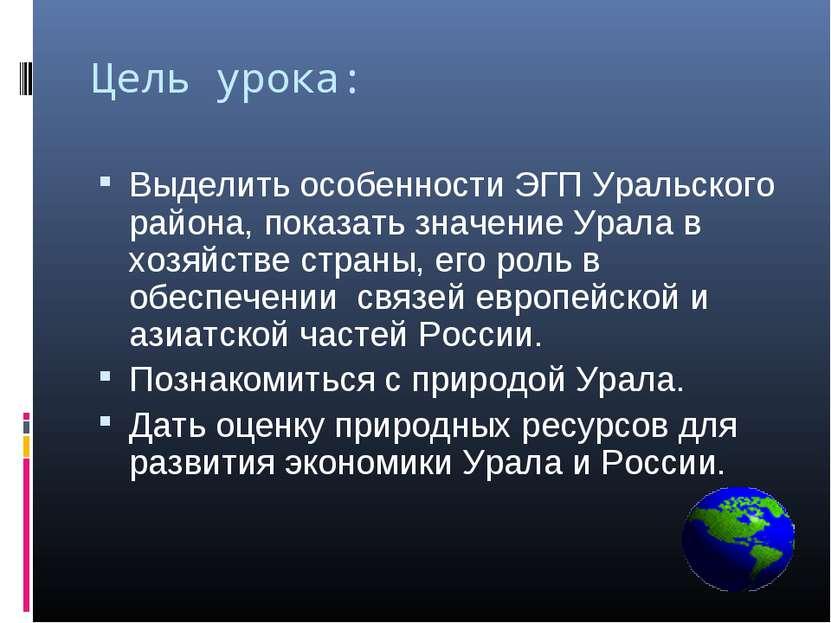 Цель урока: Выделить особенности ЭГП Уральского района, показать значение Ура...