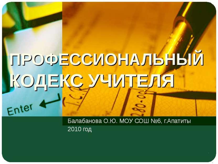 ПРОФЕССИОНАЛЬНЫЙ КОДЕКС УЧИТЕЛЯ Балабанова О.Ю. МОУ СОШ №6, г.Апатиты 2010 год
