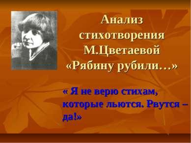 Анализ стихотворения М.Цветаевой «Рябину рубили…» « Я не верю стихам, которые...