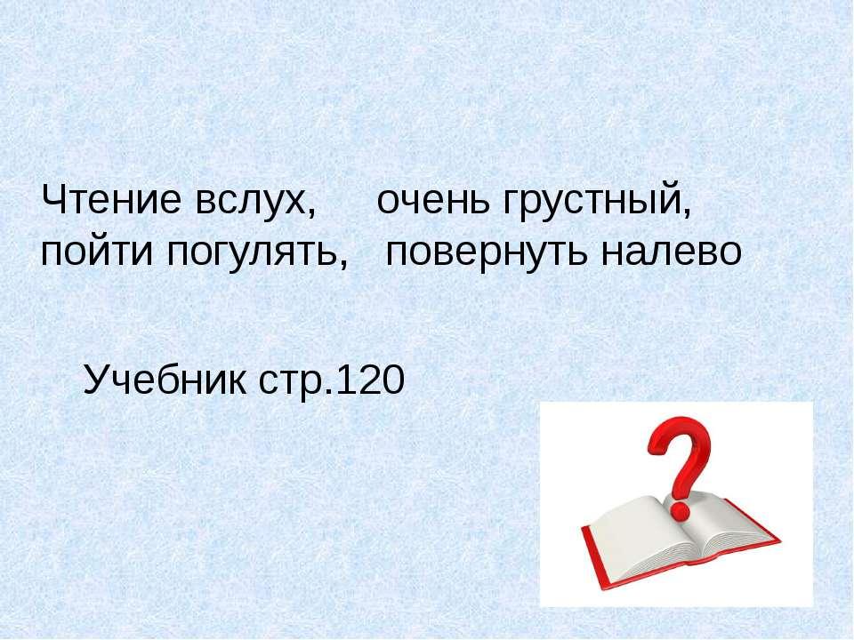 Чтение вслух, очень грустный, пойти погулять, повернуть налево Учебник стр.120