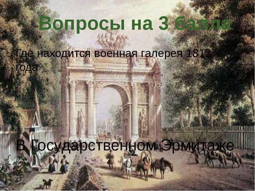 Где находится военная галерея 1812 года Вопросы на 3 балла В Государственном ...