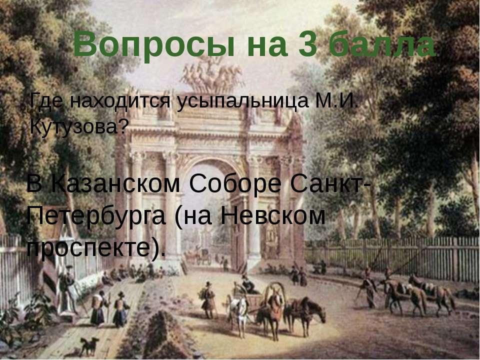 Где находится усыпальница М.И. Кутузова? Вопросы на 3 балла В Казанском Собор...