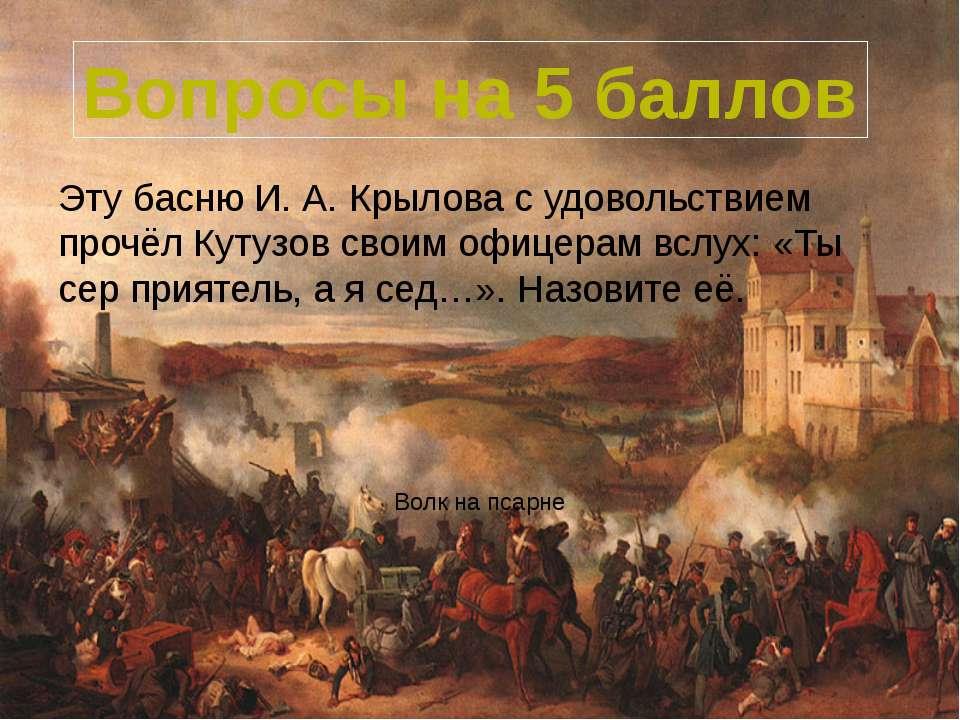 Эту басню И. А. Крылова с удовольствием прочёл Кутузов своим офицерам вслух: ...