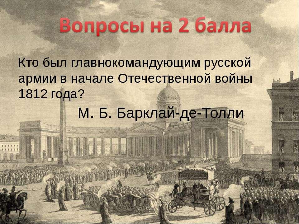 Кто был главнокомандующим русской армии в начале Отечественной войны 1812 год...