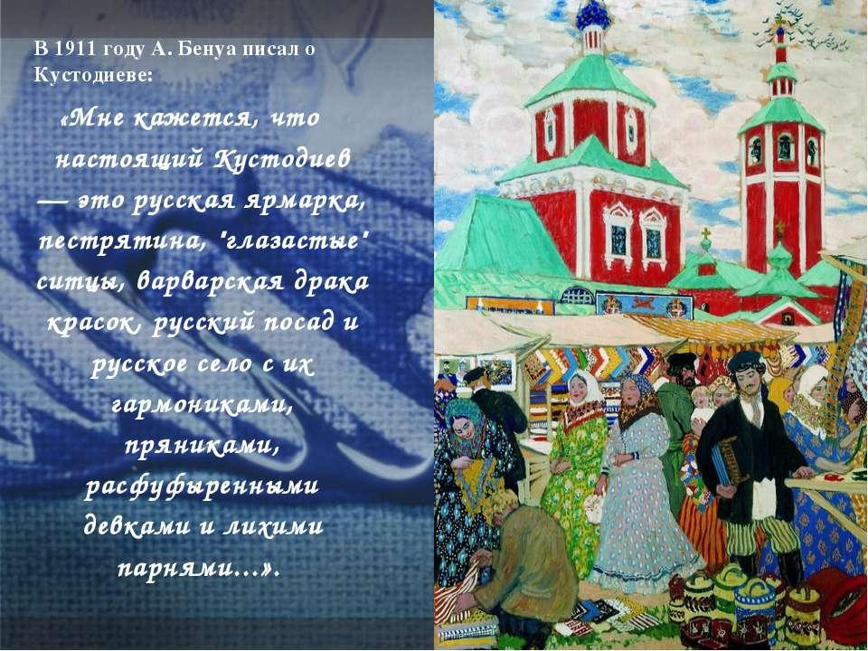 В 1911 году А. Бенуа писал о Кустодиеве: «Мне кажется, что настоящий Кустодие...