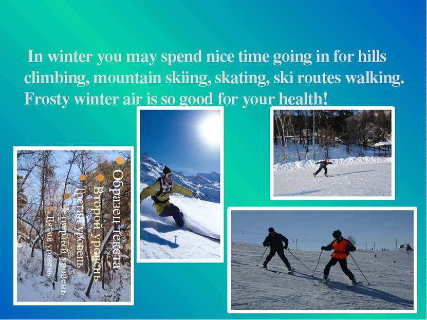 In winter you may spend nice time going in for hills climbing, mountain skiin...