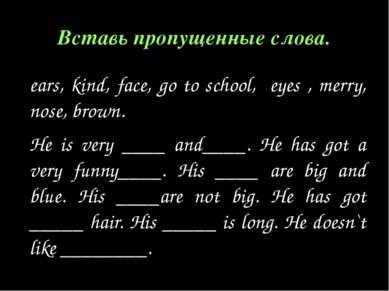 Вставь пропущенные слова. ears, kind, face, go to school, eyes , merry, nose,...