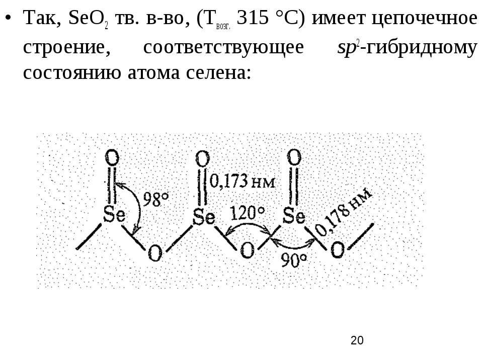 Так, SеO2 тв. в-во, (Твозг. 315 °С) имеет цепочечное строение, соответствующе...