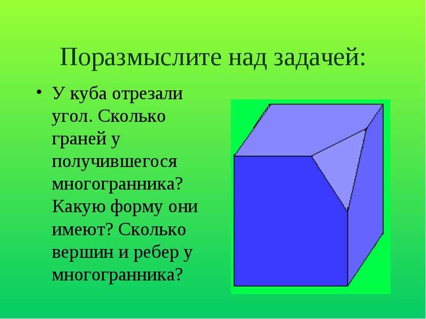 Поразмыслите над задачей: У куба отрезали угол. Сколько граней у получившегос...