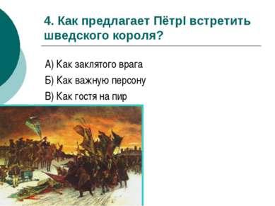 4. Как предлагает ПётрI встретить шведского короля? А) Как заклятого врага Б)...