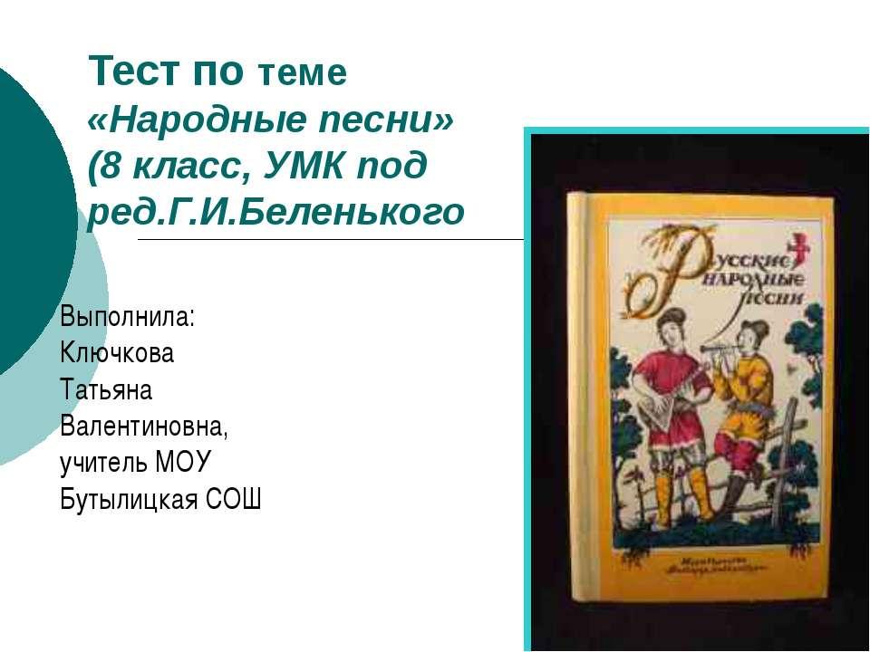 Тест по теме «Народные песни» (8 класс, УМК под ред.Г.И.Беленького Выполнила:...