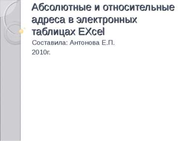 Абсолютные и относительные адреса в электронных таблицах EXcel Составила: Ант...