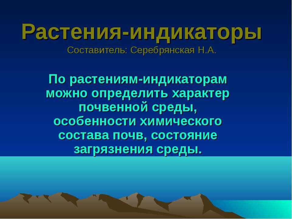 Растения-индикаторы Составитель: Серебрянская Н.А. По растениям-индикаторам м...