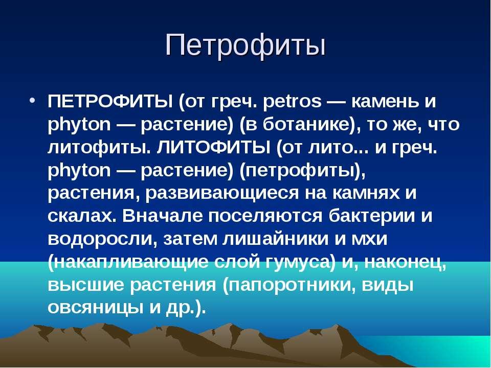 Петрофиты ПЕТРОФИТЫ (от греч. petros — камень и phyton — растение) (в ботаник...
