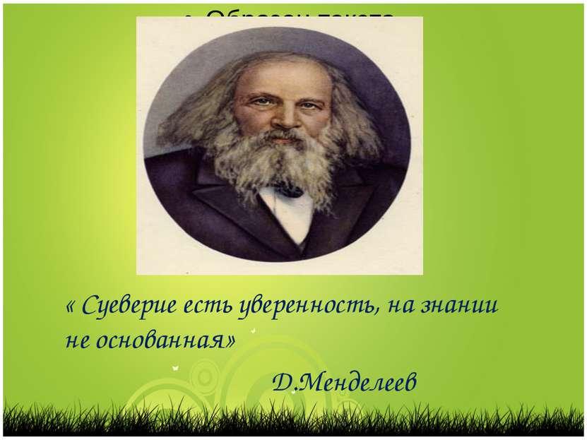 « Суеверие есть уверенность, на знании не основанная» Д.Менделеев