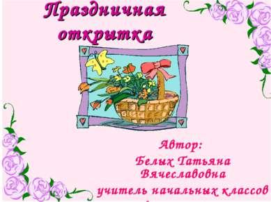 Праздничная открытка Автор: Белых Татьяна Вячеславовна учитель начальных клас...