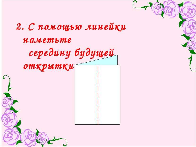 2. С помощью линейки наметьте середину будущей открытки.