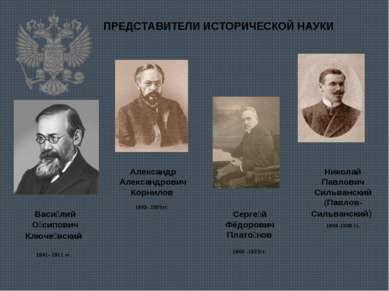 ПРЕДСТАВИТЕЛИ ИСТОРИЧЕСКОЙ НАУКИ Васи лий О сипович Ключе вский 1841- 1911 гг...