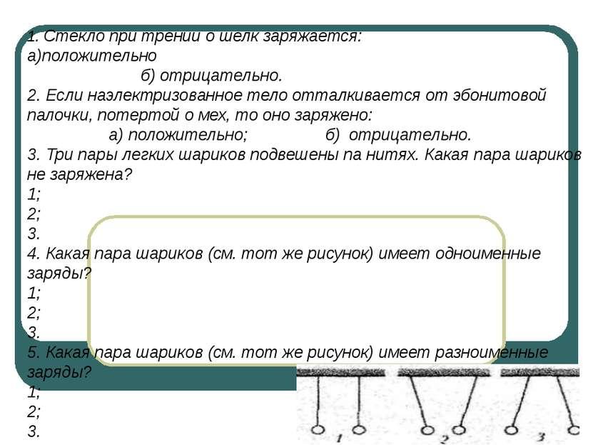 1. Стекло при трении о шелк заряжается: а)положительно б) отрицательно. 2. Ес...