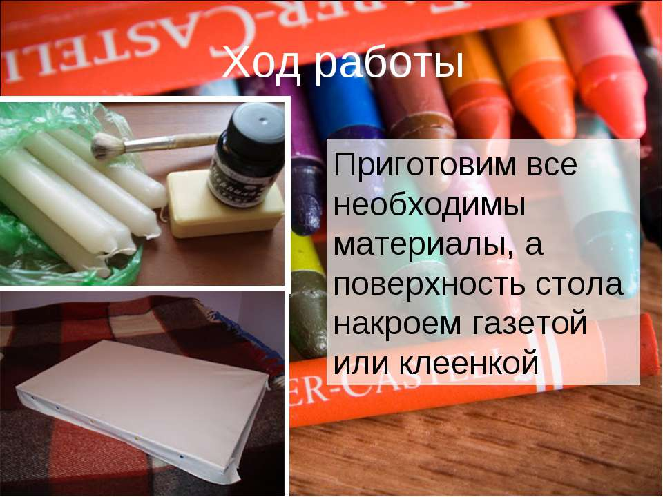 Ход работы Приготовим все необходимы материалы, а поверхность стола накроем г...