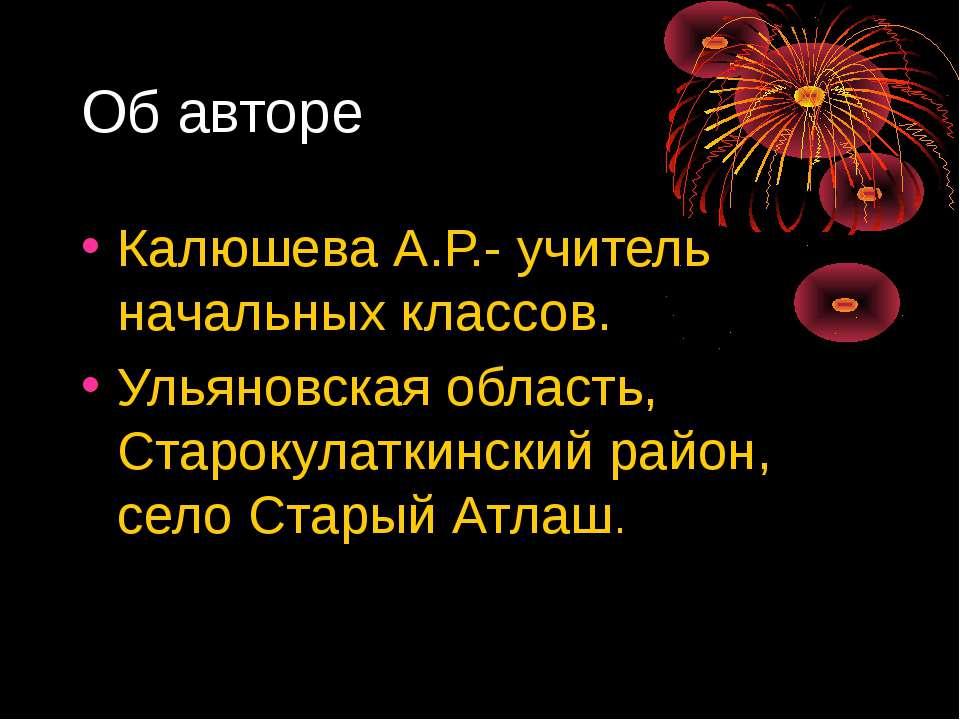 Об авторе Калюшева А.Р.- учитель начальных классов. Ульяновская область, Стар...