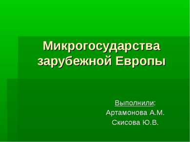 Микрогосударства зарубежной Европы Выполнили: Артамонова А.М. Скисова Ю.В.