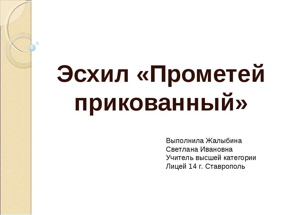 Эсхил «Прометей прикованный» Выполнила Жалыбина Светлана Ивановна Учитель выс...